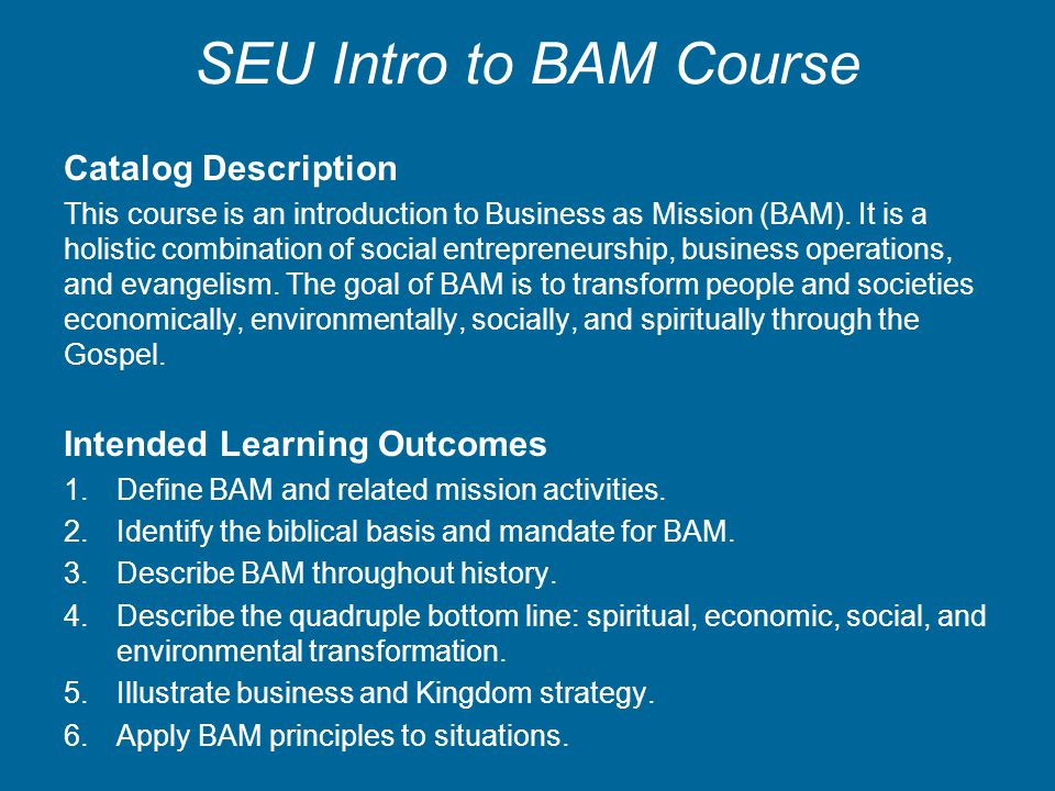 SEU Intro to BAM Course Catalog Description This course is an introduction to Business as Mission (BAM). It is a holistic combination of social entrep