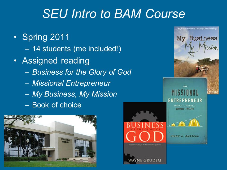 SEU Intro to BAM Course Spring 2011 –14 students (me included!) Assigned reading –Business for the Glory of God –Missional Entrepreneur –My Business,