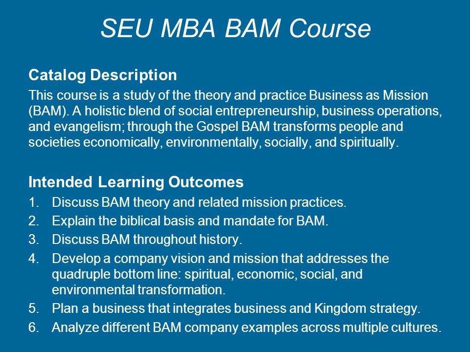 SEU MBA BAM Course Catalog Description This course is a study of the theory and practice Business as Mission (BAM). A holistic blend of social entrepr