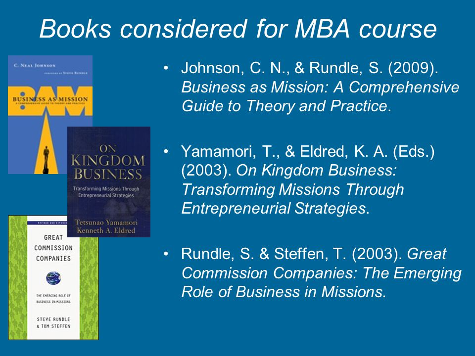 Books considered for MBA course Johnson, C. N., & Rundle, S. (2009). Business as Mission: A Comprehensive Guide to Theory and Practice. Yamamori, T.,
