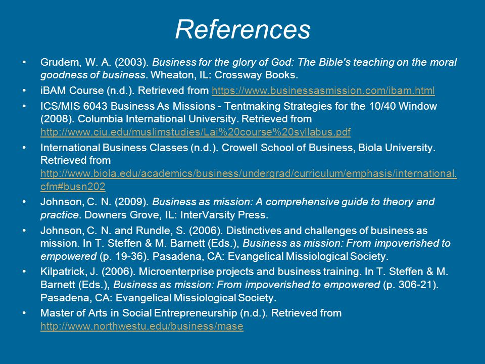 References Grudem, W. A. (2003). Business for the glory of God: The Bible's teaching on the moral goodness of business. Wheaton, IL: Crossway Books. i