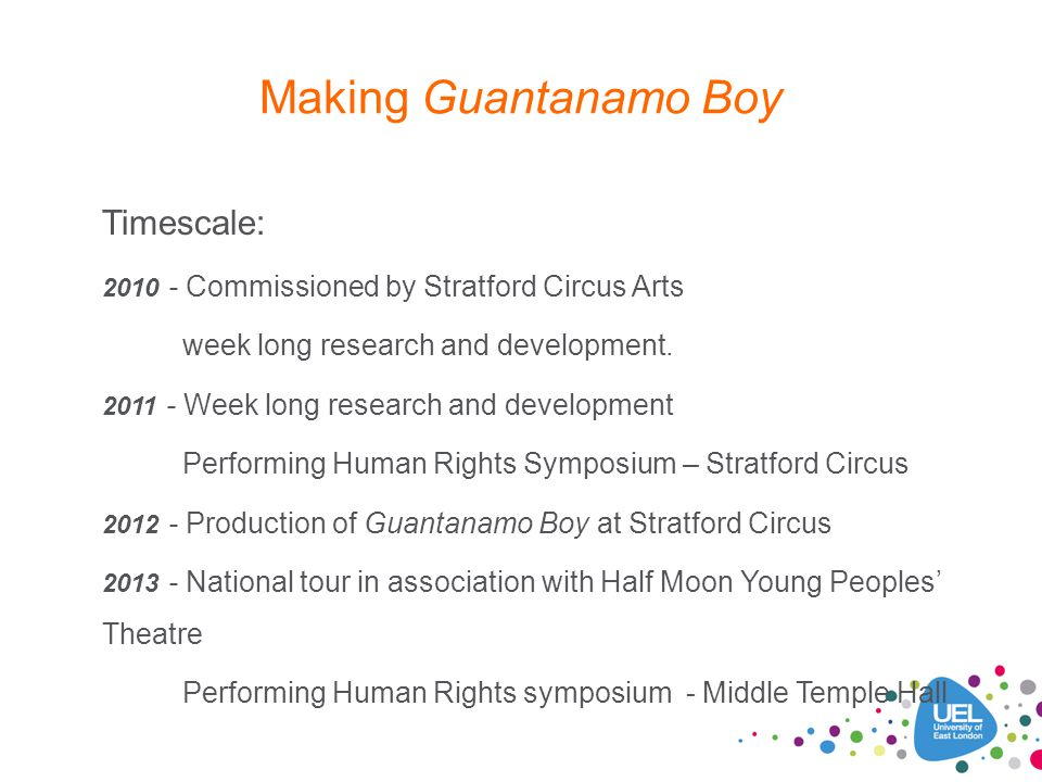 Making Guantanamo Boy Timescale: 2010 - Commissioned by Stratford Circus Arts week long research and development. 2011 - Week long research and develo