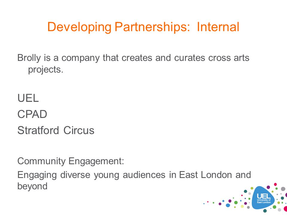 Developing Partnerships: Internal Brolly is a company that creates and curates cross arts projects. UEL CPAD Stratford Circus Community Engagement: En