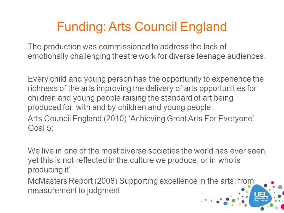 Funding: Arts Council England The production was commissioned to address the lack of emotionally challenging theatre work for diverse teenage audience