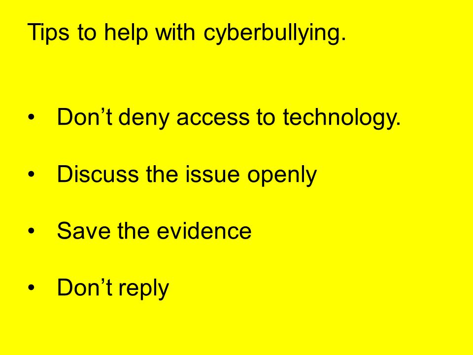 Tips to help with cyberbullying. Don't deny access to technology.