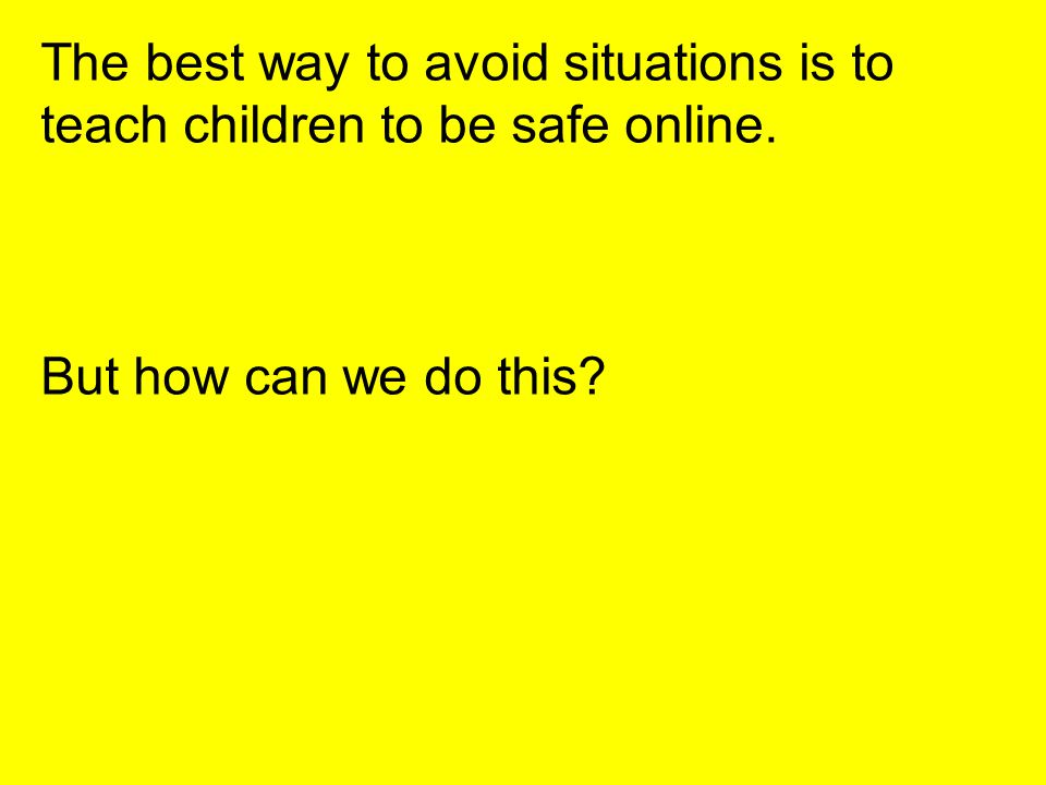 The best way to avoid situations is to teach children to be safe online. But how can we do this