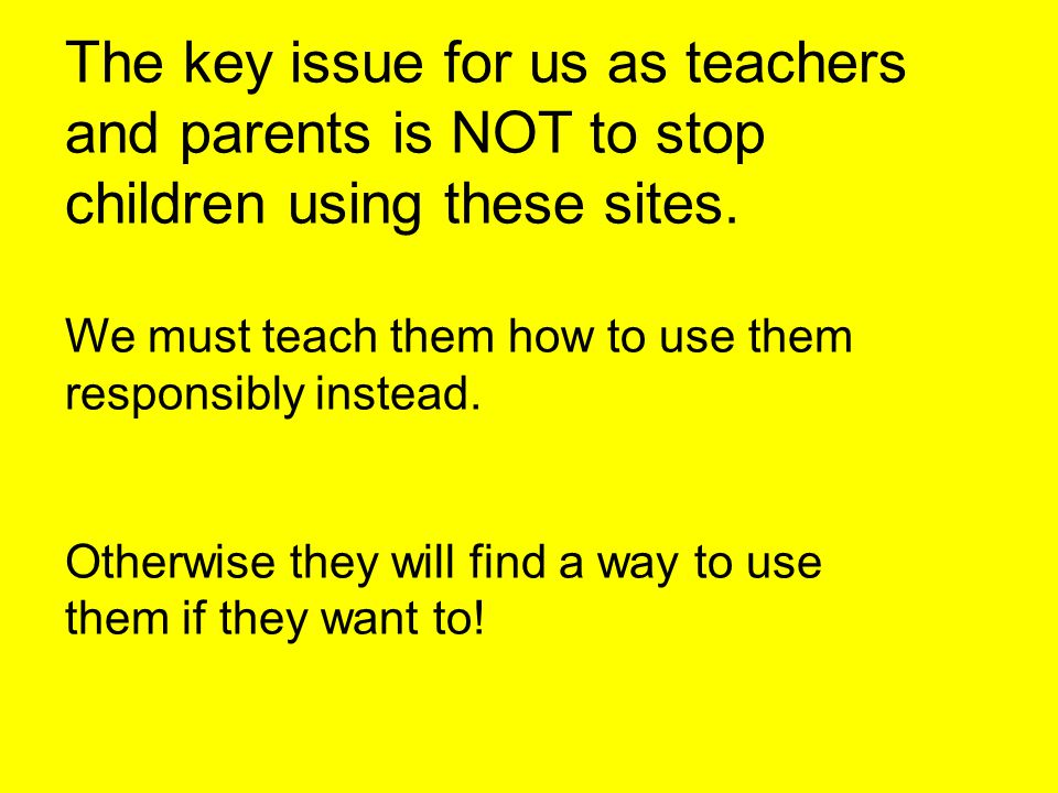 The key issue for us as teachers and parents is NOT to stop children using these sites. We must teach them how to use them responsibly instead. Otherw