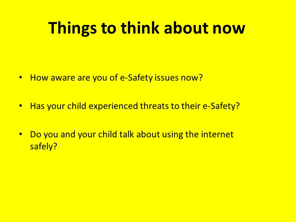 Things to think about now How aware are you of e-Safety issues now? Has your child experienced threats to their e-Safety? Do you and your child talk a