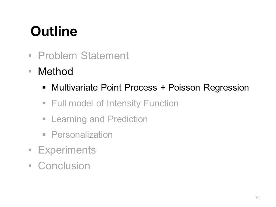 Problem Statement Method  Multivariate Point Process + Poisson Regression  Full model of Intensity Function  Learning and Prediction  Personalization Experiments Conclusion Outline 10