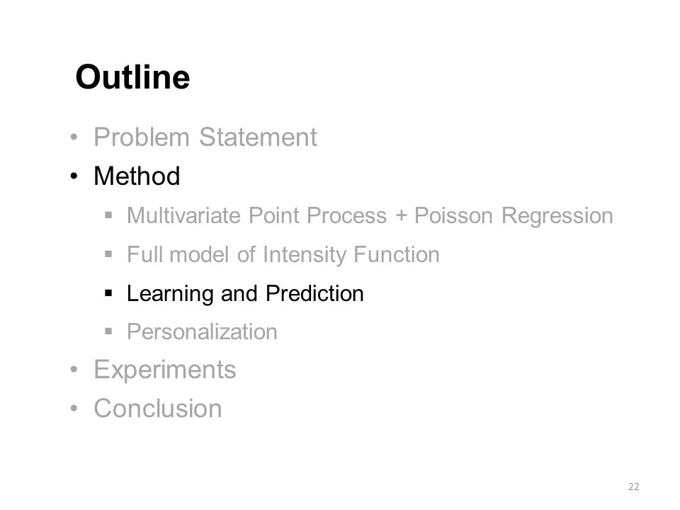 Problem Statement Method  Multivariate Point Process + Poisson Regression  Full model of Intensity Function  Learning and Prediction  Personalization Experiments Conclusion Outline 22