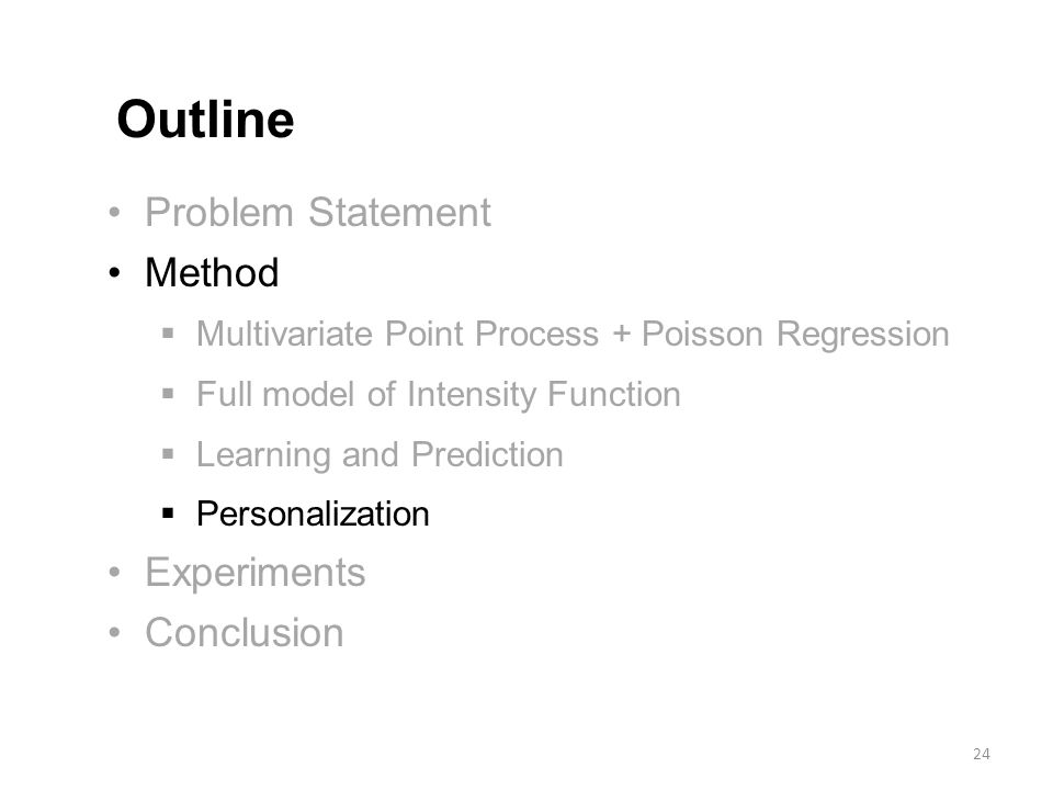 Problem Statement Method  Multivariate Point Process + Poisson Regression  Full model of Intensity Function  Learning and Prediction  Personalization Experiments Conclusion Outline 24
