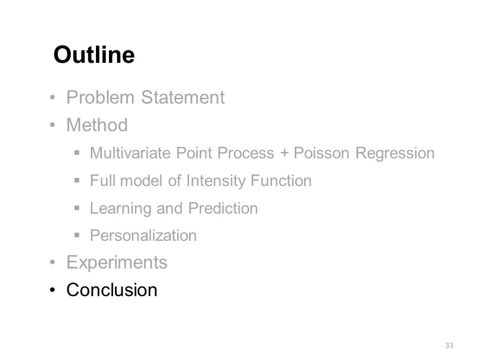 Problem Statement Method  Multivariate Point Process + Poisson Regression  Full model of Intensity Function  Learning and Prediction  Personalization Experiments Conclusion Outline 33
