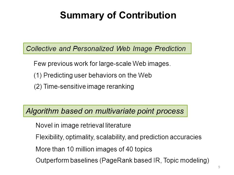 9 Summary of Contribution (2) News recommendation Collective and Personalized Web Image Prediction Algorithm based on multivariate point process (1) Predicting user behaviors on the Web (2) Time-sensitive image reranking Few previous work for large-scale Web images.