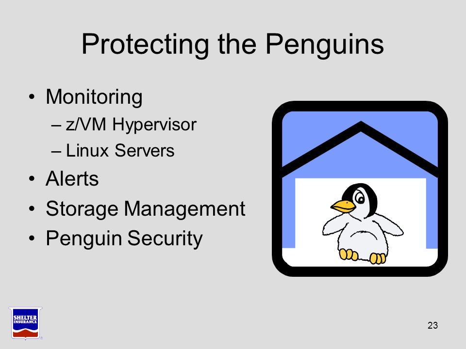 23 Protecting the Penguins Monitoring –z/VM Hypervisor –Linux Servers Alerts Storage Management Penguin Security