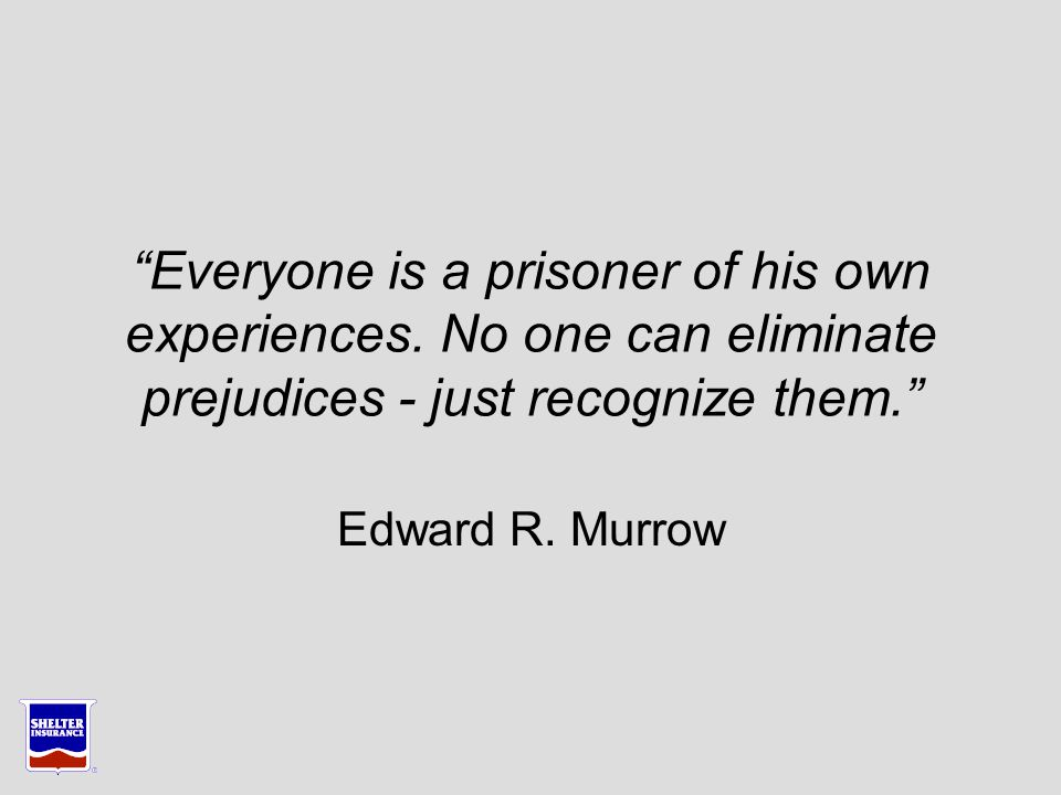 Everyone is a prisoner of his own experiences.