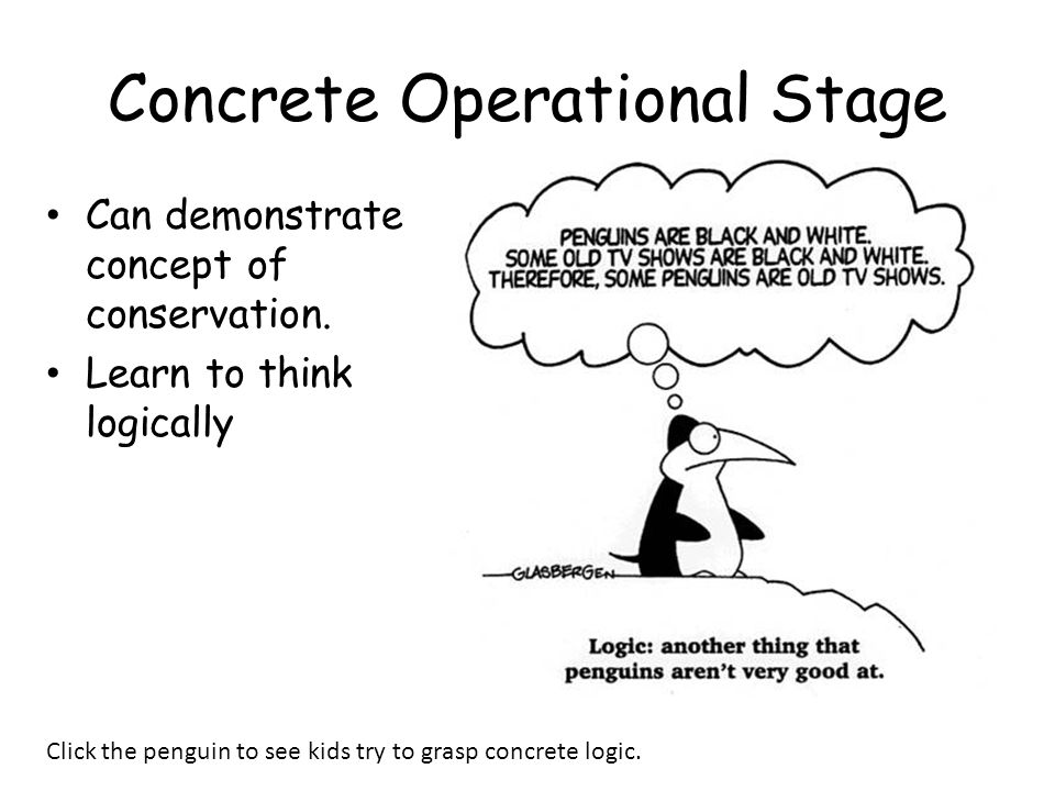 Concrete Operational Stage Can demonstrate concept of conservation. Learn to think logically Click the penguin to see kids try to grasp concrete logic