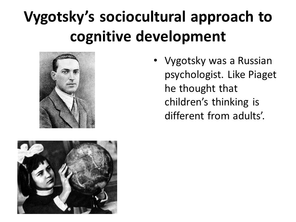 Vygotsky's sociocultural approach to cognitive development Vygotsky was a Russian psychologist. Like Piaget he thought that children's thinking is dif