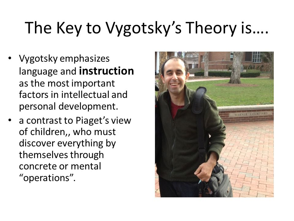 The Key to Vygotsky's Theory is…. Vygotsky emphasizes language and instruction as the most important factors in intellectual and personal development.