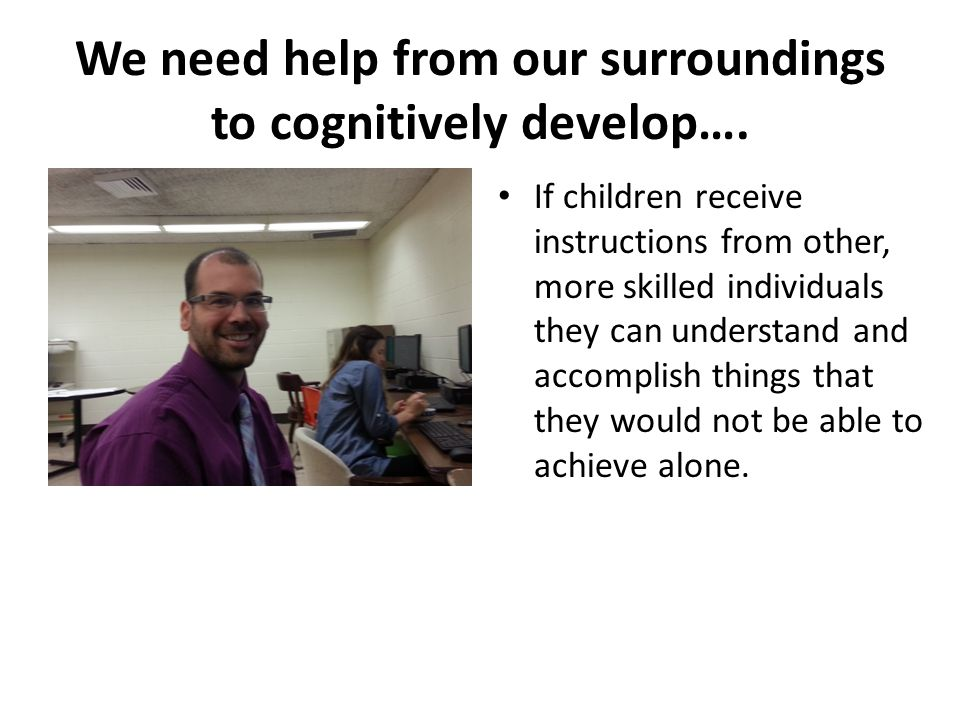 We need help from our surroundings to cognitively develop…. If children receive instructions from other, more skilled individuals they can understand