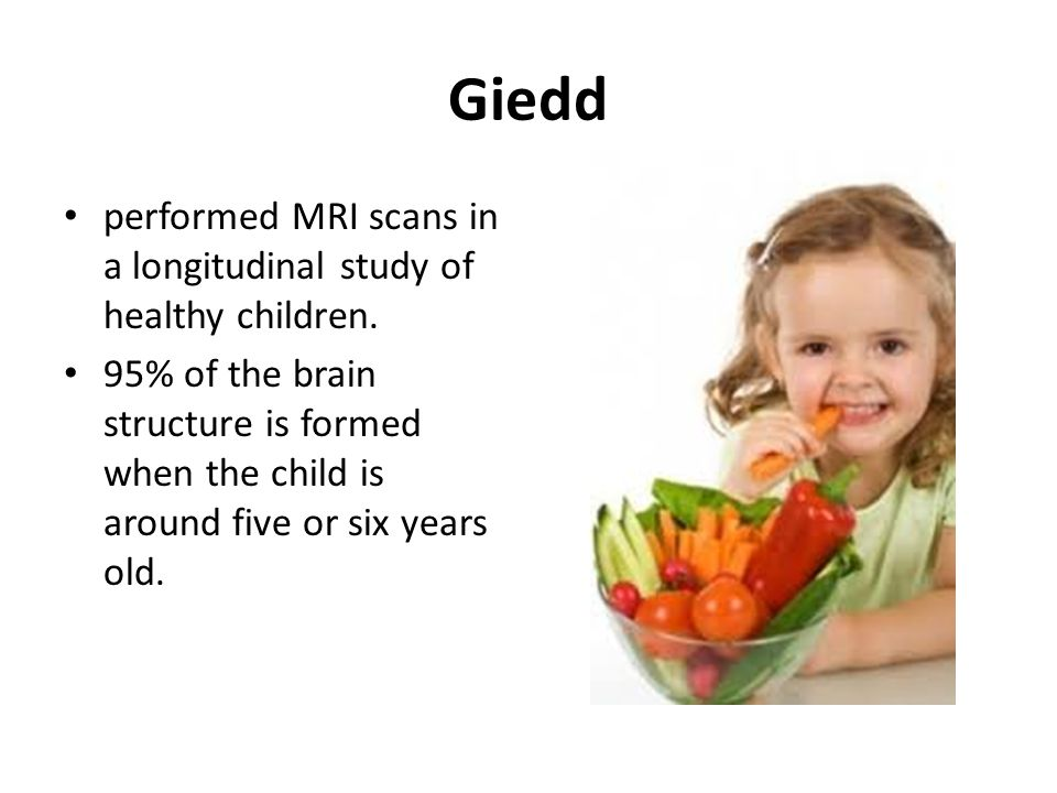 Giedd performed MRI scans in a longitudinal study of healthy children. 95% of the brain structure is formed when the child is around five or six years