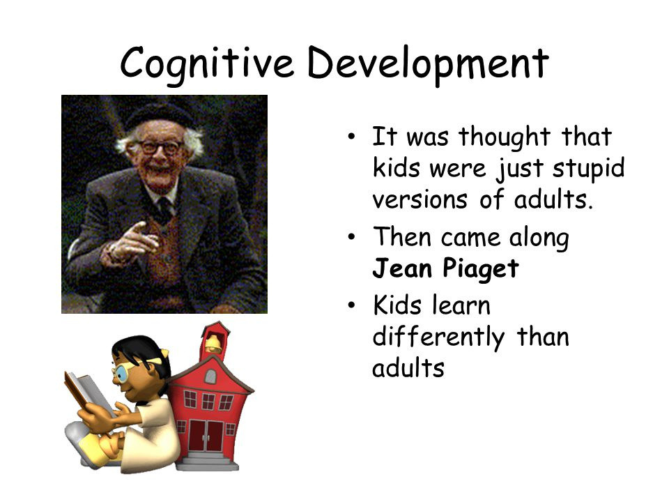 Cognitive Development It was thought that kids were just stupid versions of adults. Then came along Jean Piaget Kids learn differently than adults