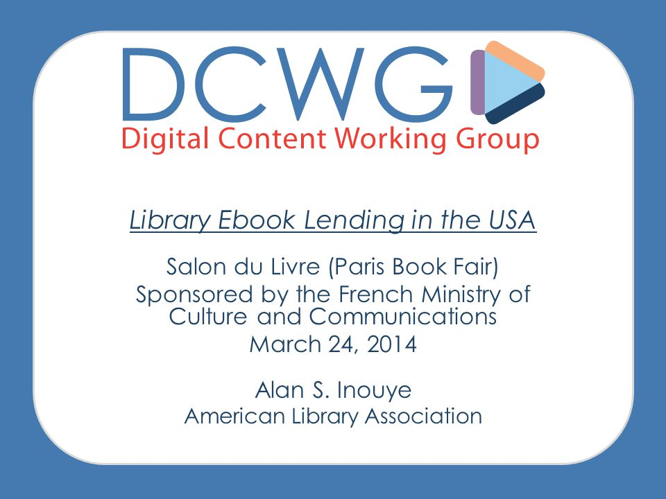 Library Ebook Lending in the USA Salon du Livre (Paris Book Fair) Sponsored by the French Ministry of Culture and Communications March 24, 2014 Alan S