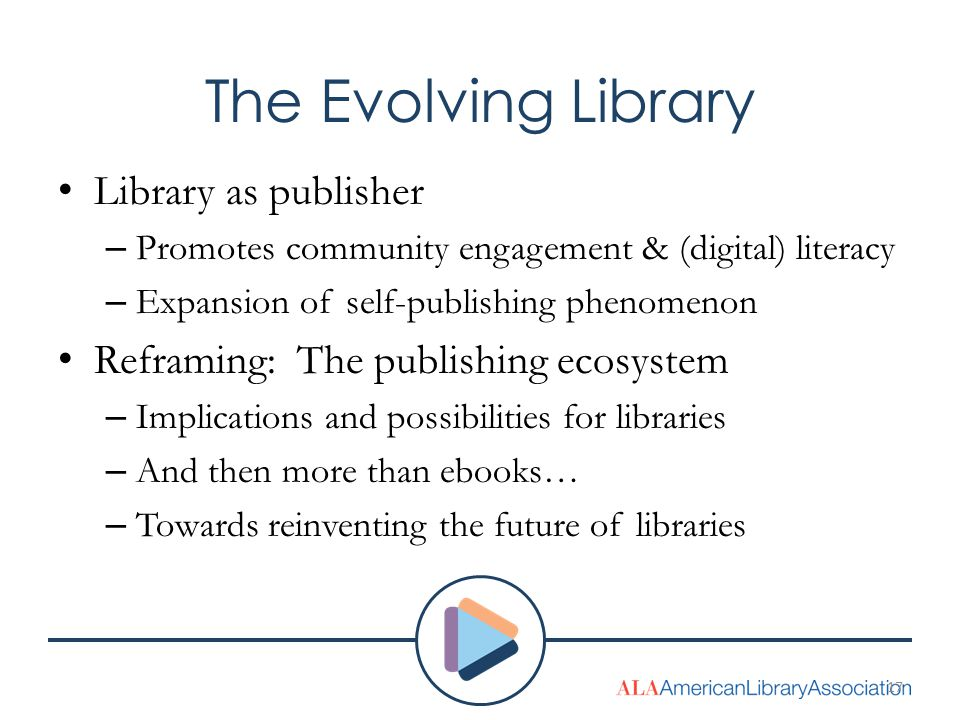 The Evolving Library Library as publisher – Promotes community engagement & (digital) literacy – Expansion of self-publishing phenomenon Reframing: The publishing ecosystem – Implications and possibilities for libraries – And then more than ebooks… – Towards reinventing the future of libraries 17