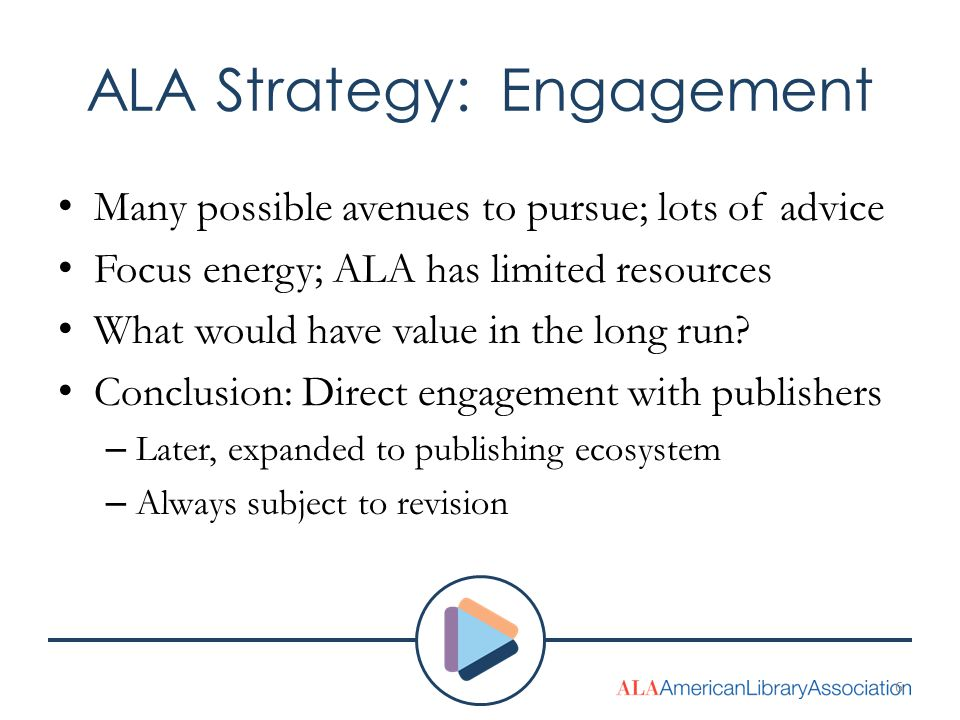 ALA Strategy: Engagement Many possible avenues to pursue; lots of advice Focus energy; ALA has limited resources What would have value in the long run.