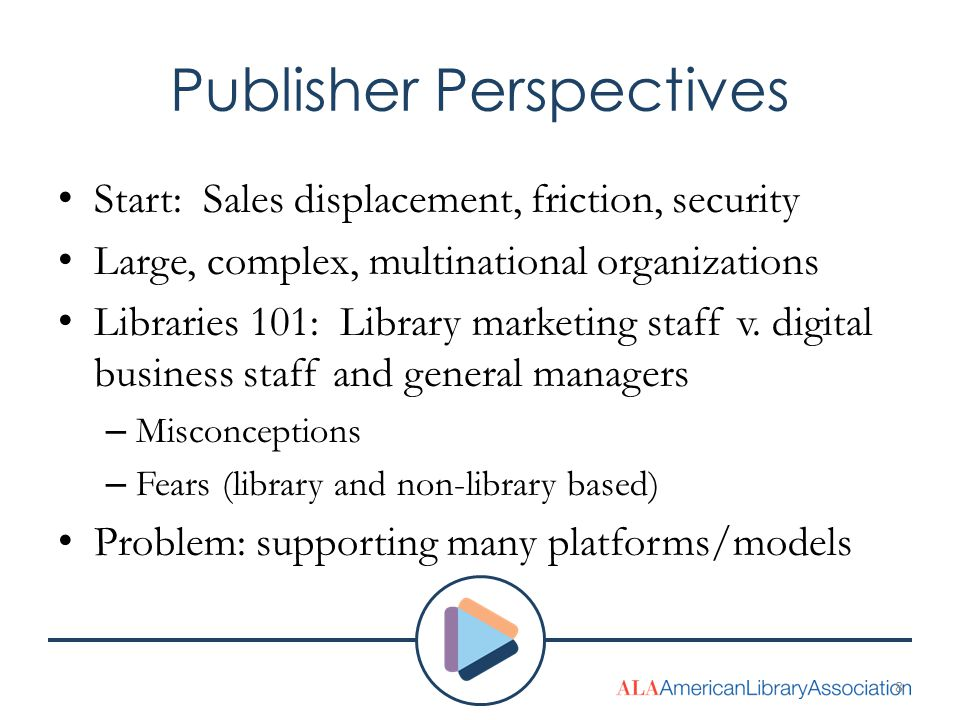Publisher Perspectives Start: Sales displacement, friction, security Large, complex, multinational organizations Libraries 101: Library marketing staf