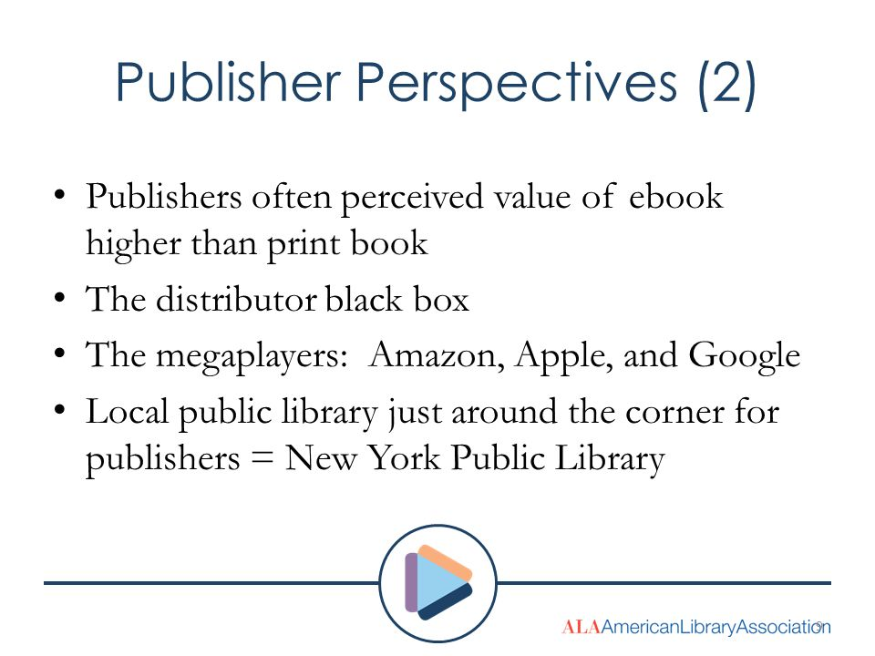 Publisher Perspectives (2) Publishers often perceived value of ebook higher than print book The distributor black box The megaplayers: Amazon, Apple, and Google Local public library just around the corner for publishers = New York Public Library 9