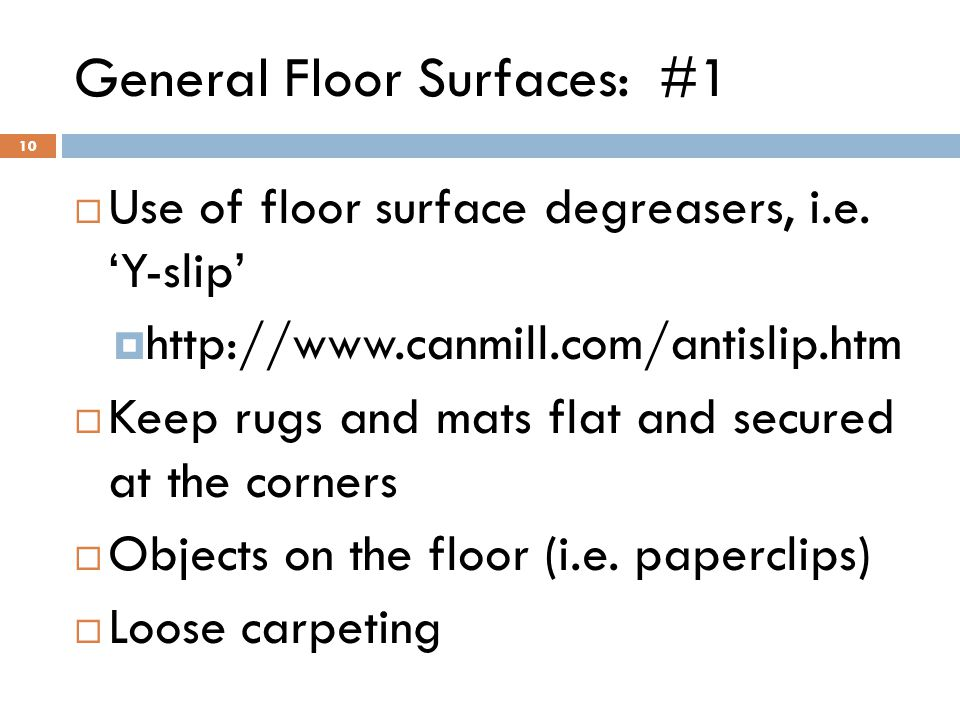 10 General Floor Surfaces: #1  Use of floor surface degreasers, i.e. 'Y-slip'  http://www.canmill.com/antislip.htm  Keep rugs and mats flat and sec