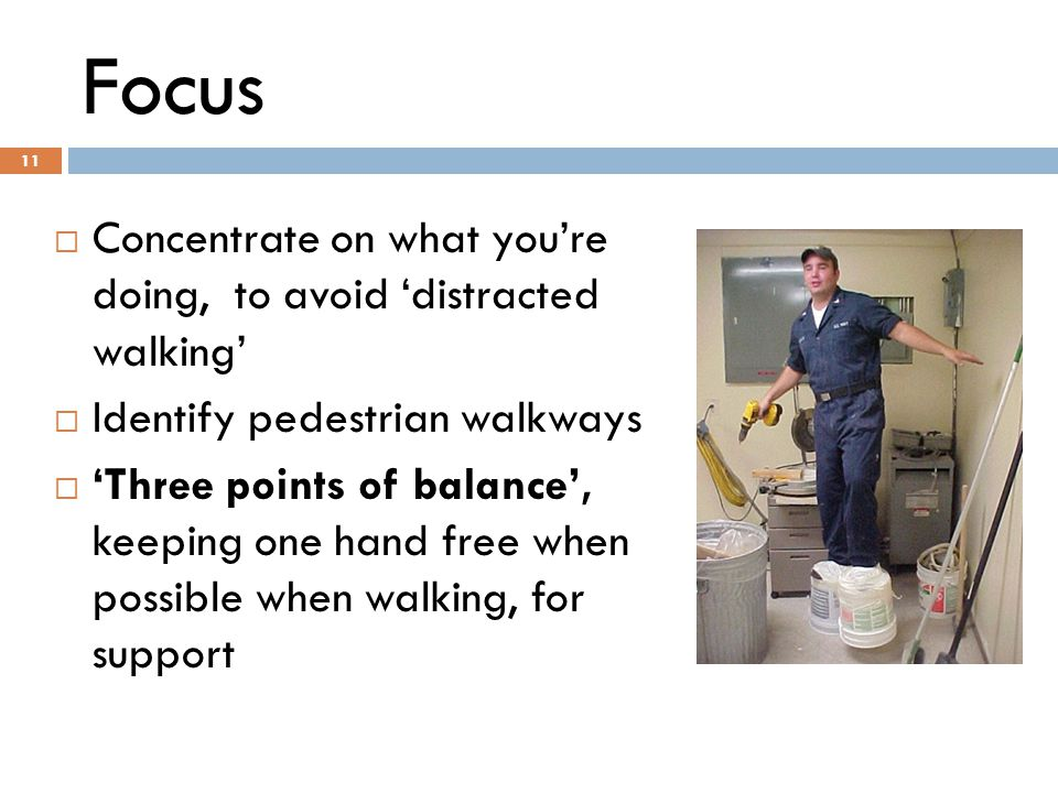 11 Focus 11  Concentrate on what you're doing, to avoid 'distracted walking'  Identify pedestrian walkways  'Three points of balance', keeping one hand free when possible when walking, for support