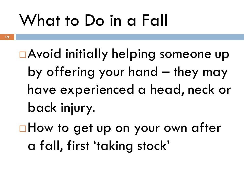 12 What to Do in a Fall 12  Avoid initially helping someone up by offering your hand – they may have experienced a head, neck or back injury.