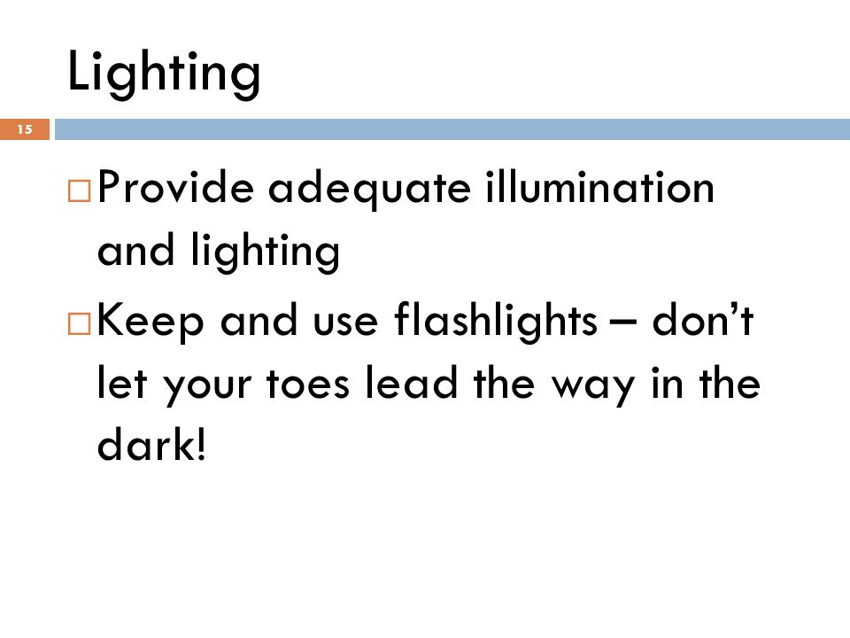15 Lighting 15  Provide adequate illumination and lighting  Keep and use flashlights – don't let your toes lead the way in the dark!