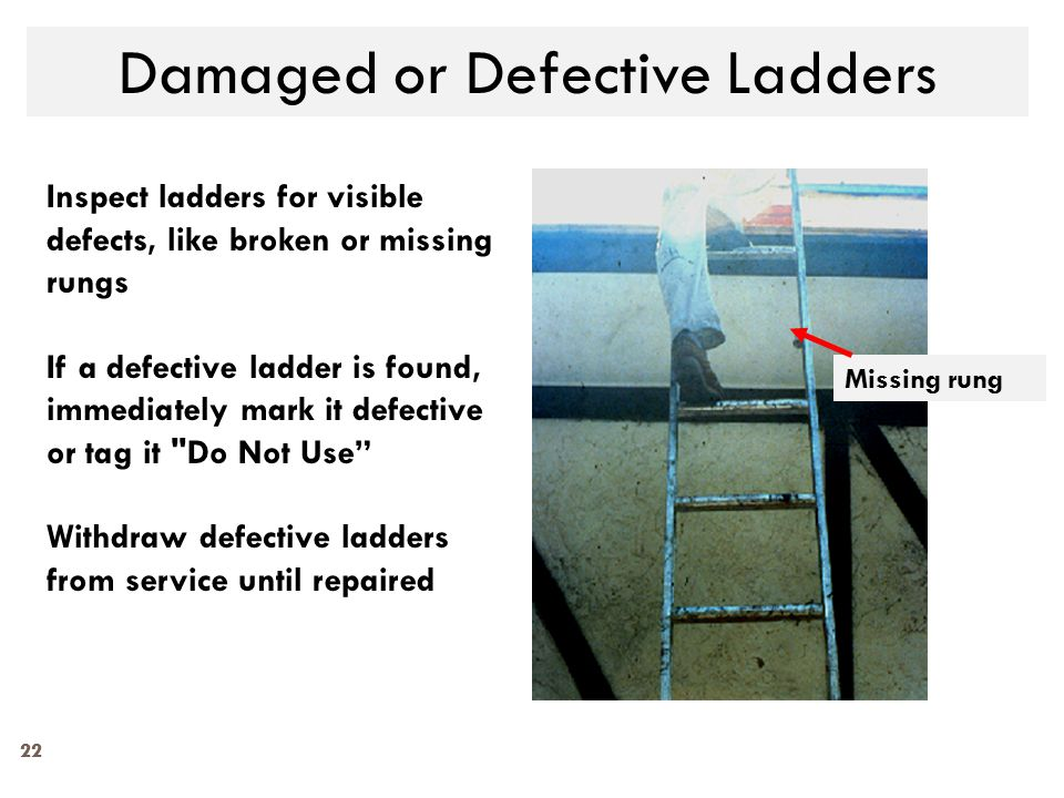 22 Damaged or Defective Ladders Missing rung Inspect ladders for visible defects, like broken or missing rungs If a defective ladder is found, immedia