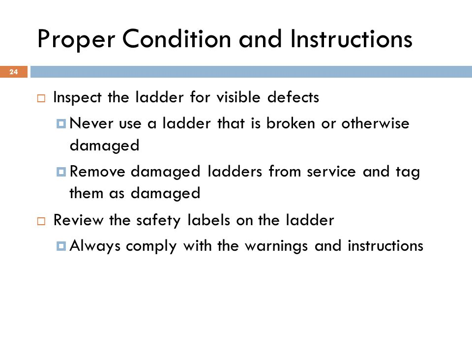 24 Proper Condition and Instructions  Inspect the ladder for visible defects  Never use a ladder that is broken or otherwise damaged  Remove damage