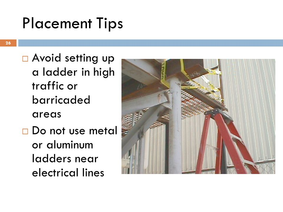 26 Placement Tips  Avoid setting up a ladder in high traffic or barricaded areas  Do not use metal or aluminum ladders near electrical lines