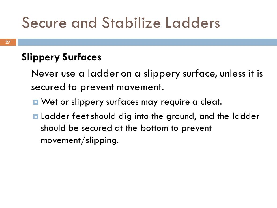 27 Secure and Stabilize Ladders Slippery Surfaces Never use a ladder on a slippery surface, unless it is secured to prevent movement.