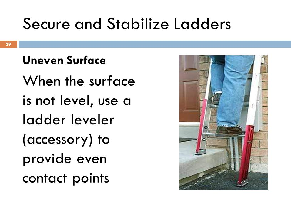 29 Secure and Stabilize Ladders Uneven Surface When the surface is not level, use a ladder leveler (accessory) to provide even contact points