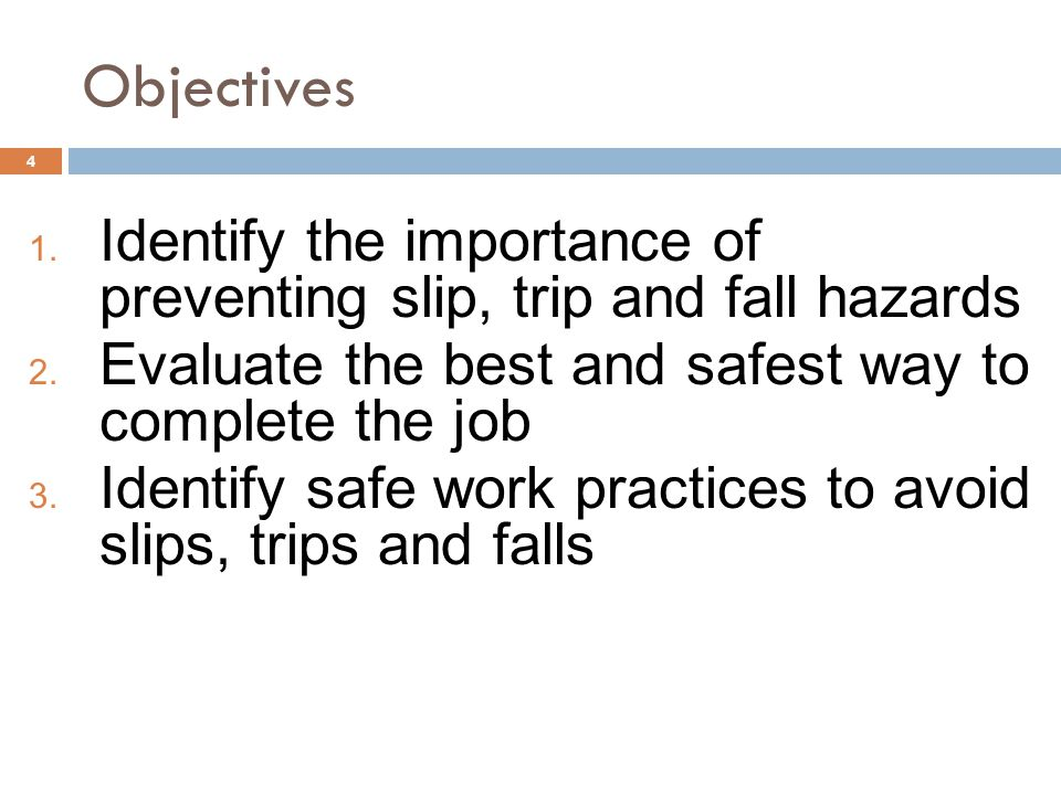 4 Objectives 1. Identify the importance of preventing slip, trip and fall hazards 2. Evaluate the best and safest way to complete the job 3. Identify