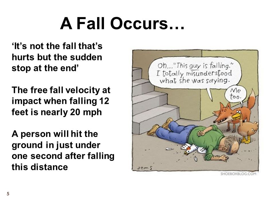 55 'It's not the fall that's hurts but the sudden stop at the end' The free fall velocity at impact when falling 12 feet is nearly 20 mph A person wil