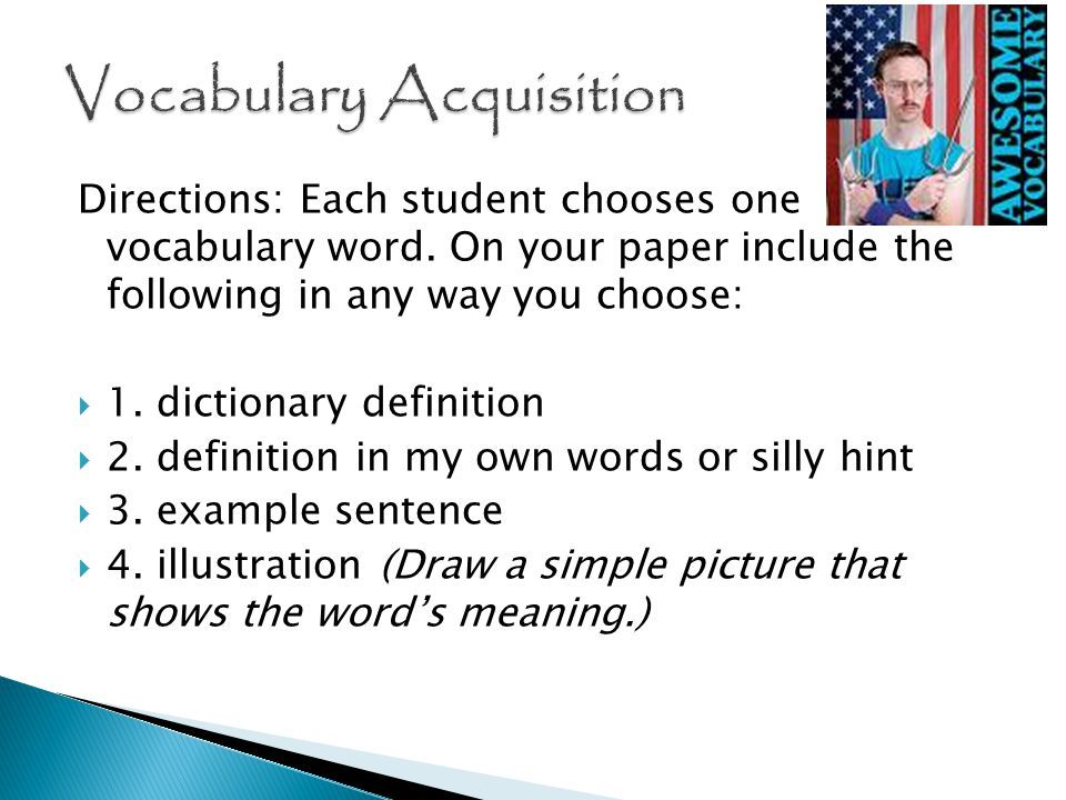 Directions: Each student chooses one vocabulary word. On your paper include the following in any way you choose:  1. dictionary definition  2. defin