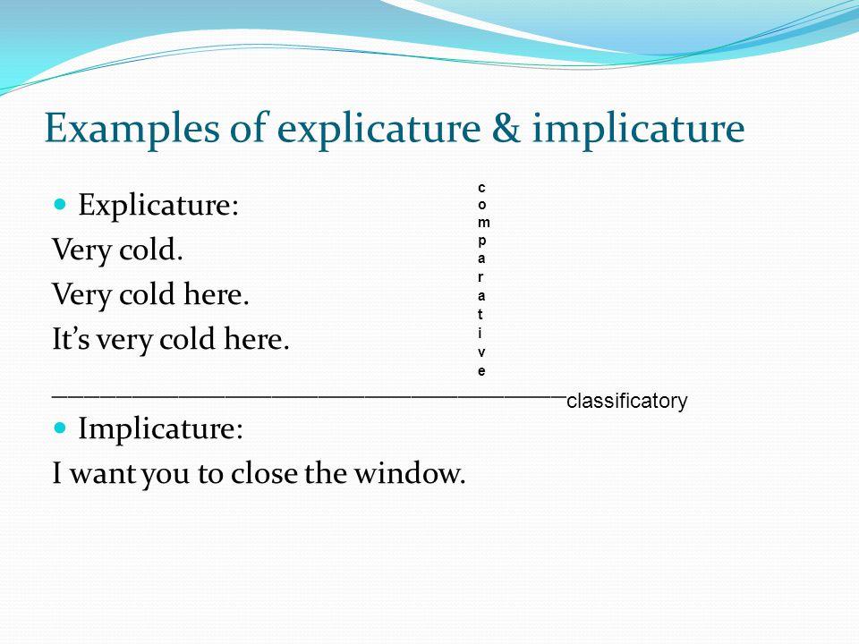Examples of explicature & implicature Explicature: Very cold. Very cold here. It's very cold here. _________________________________ Implicature: I wa