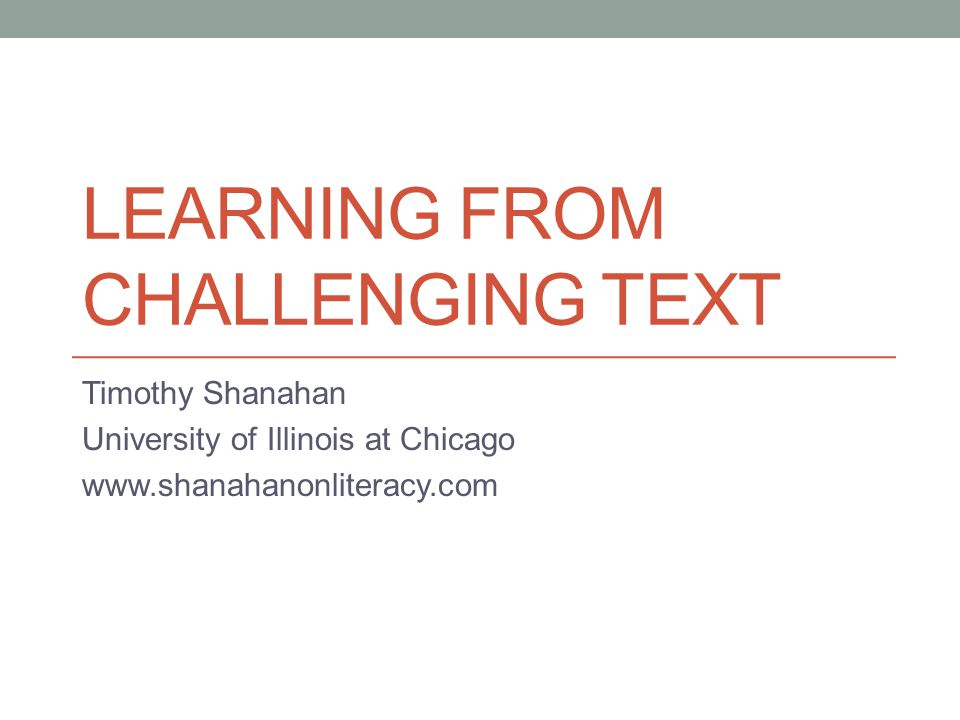LEARNING FROM CHALLENGING TEXT Timothy Shanahan University of Illinois at Chicago www.shanahanonliteracy.com
