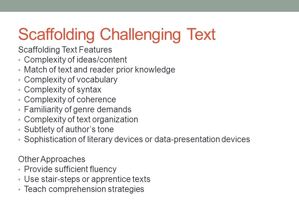 Scaffolding Challenging Text Scaffolding Text Features Complexity of ideas/content Match of text and reader prior knowledge Complexity of vocabulary C