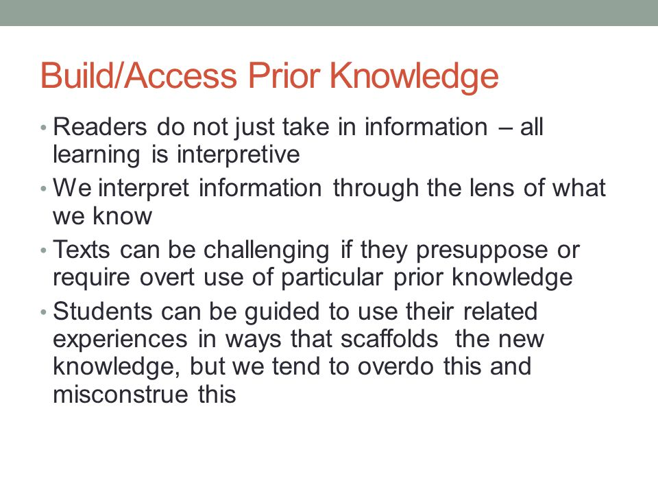 Build/Access Prior Knowledge Readers do not just take in information – all learning is interpretive We interpret information through the lens of what