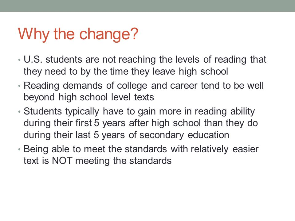 Why the change? U.S. students are not reaching the levels of reading that they need to by the time they leave high school Reading demands of college a