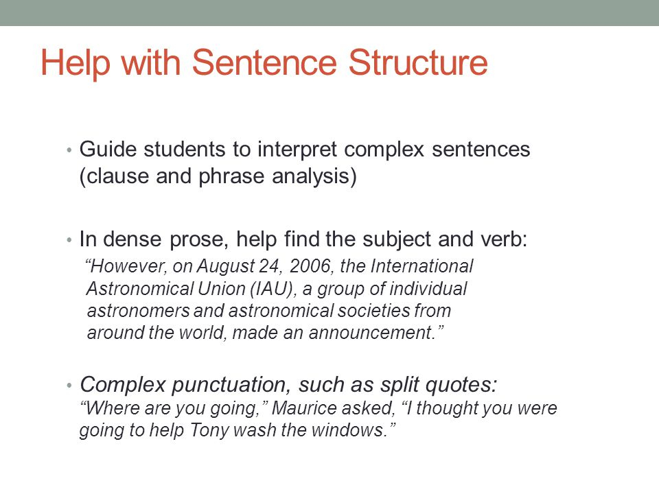 Help with Sentence Structure Guide students to interpret complex sentences (clause and phrase analysis) In dense prose, help find the subject and verb