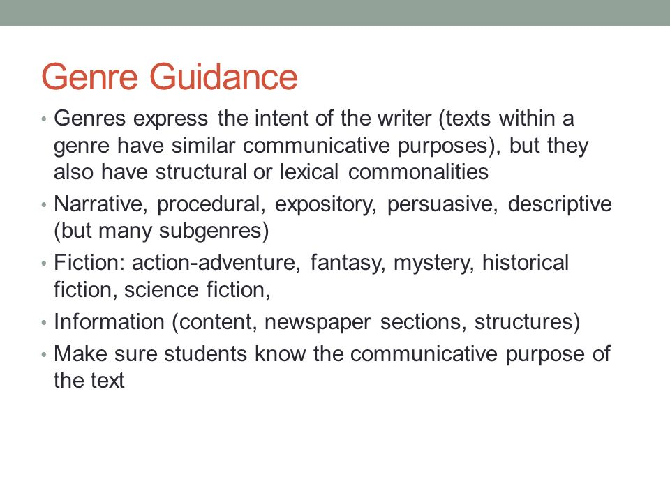Genre Guidance Genres express the intent of the writer (texts within a genre have similar communicative purposes), but they also have structural or le