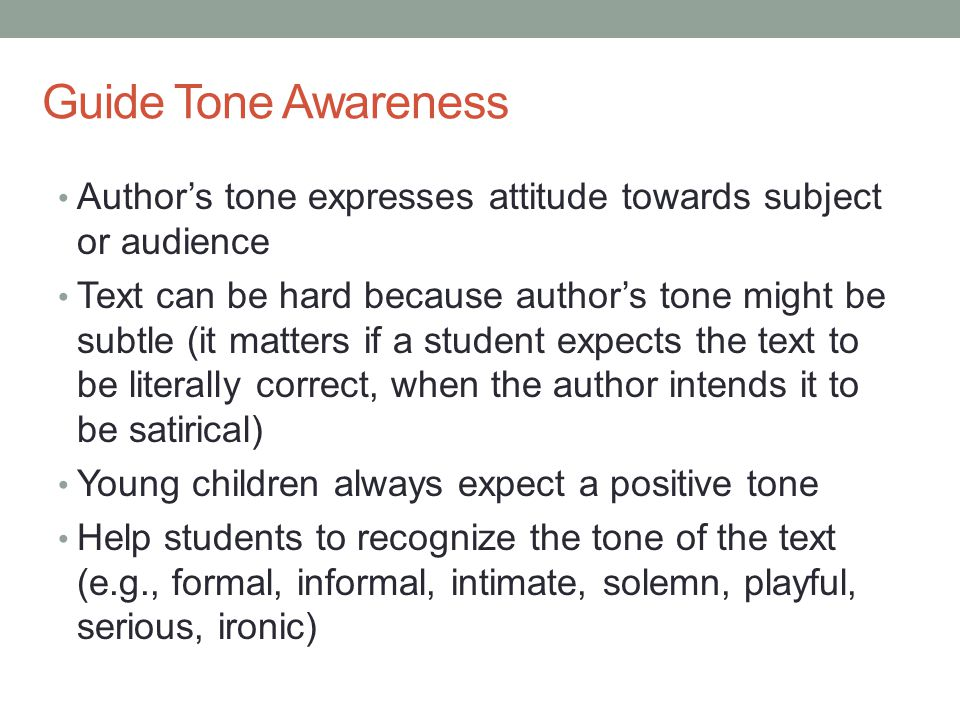 Guide Tone Awareness Author's tone expresses attitude towards subject or audience Text can be hard because author's tone might be subtle (it matters i
